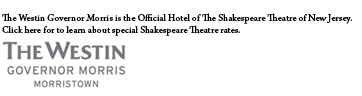 The Westin Governor Morris is the Official Hotel of The Shakespeare Theatre of New Jersey.  Click here for to learn about special Shakespeare Theatre rates.